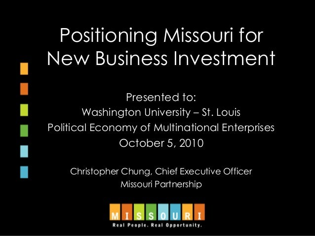 Positioning Missouri for New Business Investment Presented to: Washington University – St. Louis Political Economy of Mult...