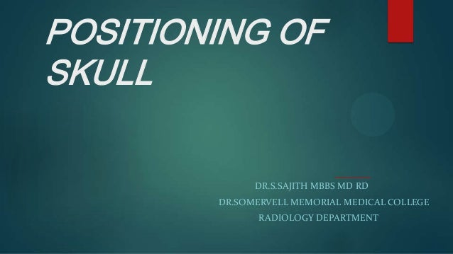 POSITIONING OF SKULL DR.S.SAJITH MBBS MD RD DR.SOMERVELL MEMORIAL MEDICAL COLLEGE RADIOLOGY DEPARTMENT