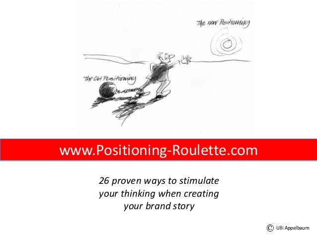 www.Positioning-Roulette.com 26 proven ways to stimulate your thinking when creating your brand story Ulli Appelbaum