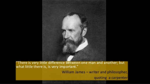 """""""There is very little difference between one man and another; but what little there is, is very important."""" William James ..."""