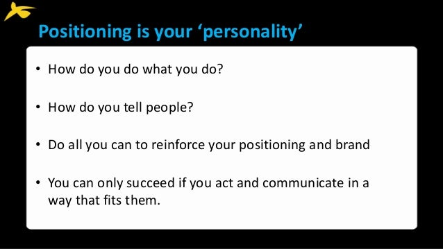 Positioning is your 'personality' • How do you do what you do? • How do you tell people? • Do all you can to reinforce you...