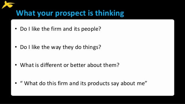 What your prospect is thinking • Do I like the firm and its people? • Do I like the way they do things? • What is differen...