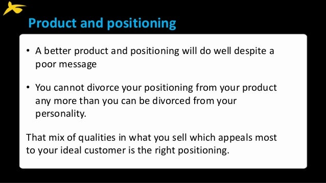 Product and positioning • A better product and positioning will do well despite a poor message • You cannot divorce your p...