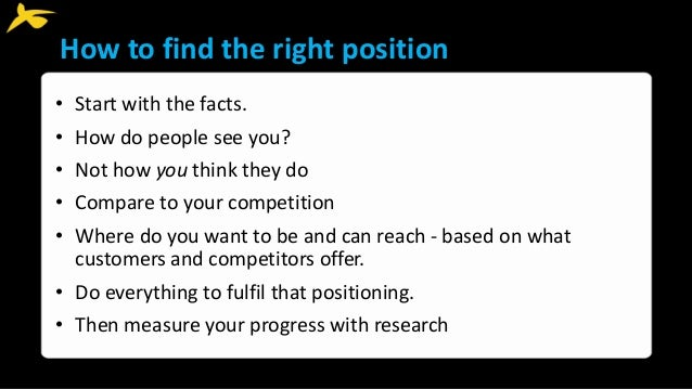 How to find the right position • Start with the facts. • How do people see you? • Not how you think they do • Compare to y...