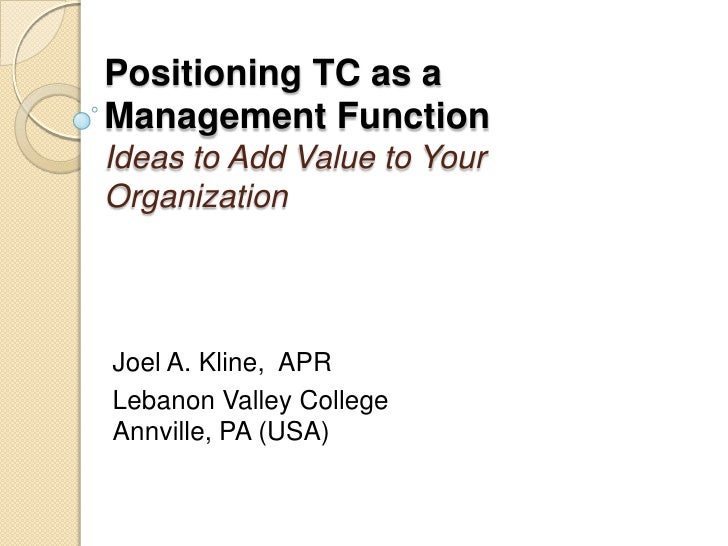 Positioning TC as a Management FunctionIdeas to Add Value to Your Organization<br />Joel A. Kline,  APR<br />Lebanon Valle...