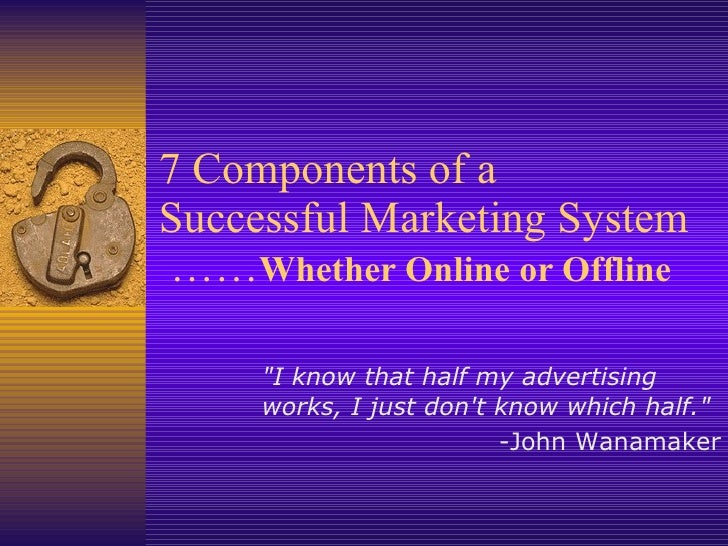 """7 Components of a Successful Marketing System  …… Whether Online or Offline """"I know that half my advertising works, I..."""