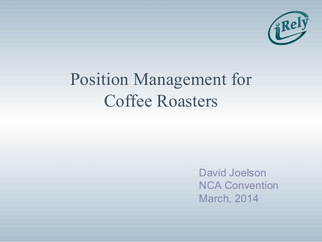 Position Management for Coffee Roasters David Joelson NCA Convention March, 2014