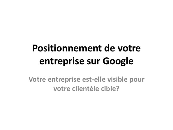 Positionnement de votre entreprise sur Google<br />Votre entreprise est-elle visible pour votre clientèle cible?<br />
