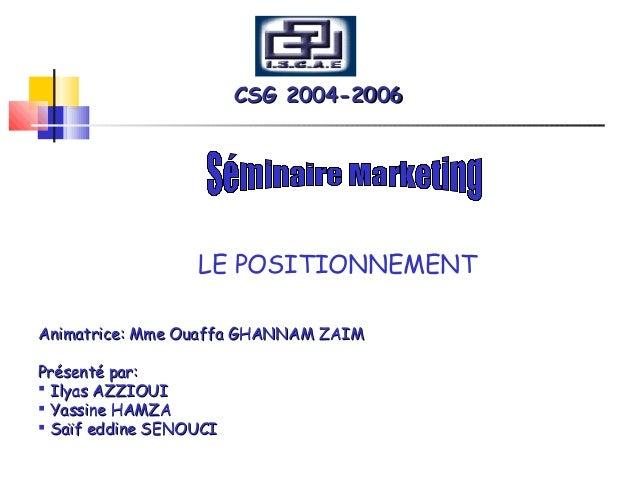 CSG 2004-2006CSG 2004-2006 LE POSITIONNEMENT Animatrice: Mme Ouaffa GHANNAM ZAIMAnimatrice: Mme Ouaffa GHANNAM ZAIM Présen...