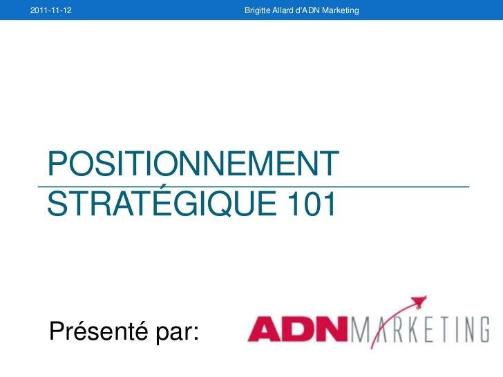 2011-11-12          Brigitte Allard dADN Marketing   POSITIONNEMENT   STRATÉGIQUE 101    Présenté par: