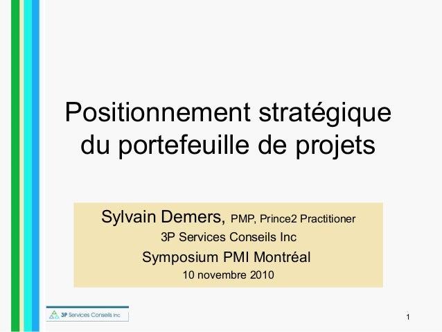 1 Positionnement stratégique du portefeuille de projets Sylvain Demers, PMP, Prince2 Practitioner 3P Services Conseils Inc...