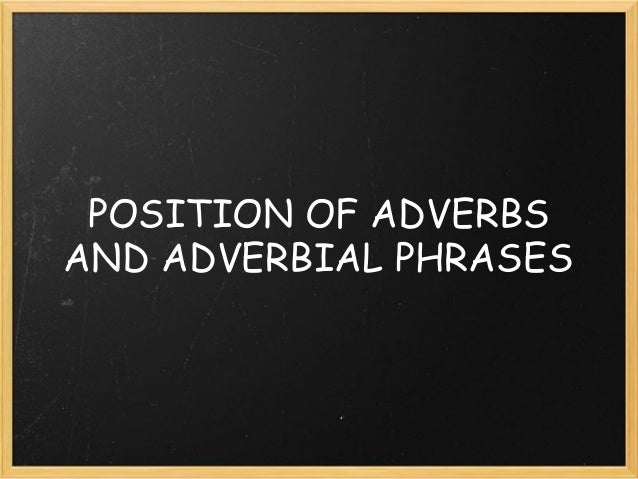 POSITION OF ADVERBS AND ADVERBIAL PHRASES