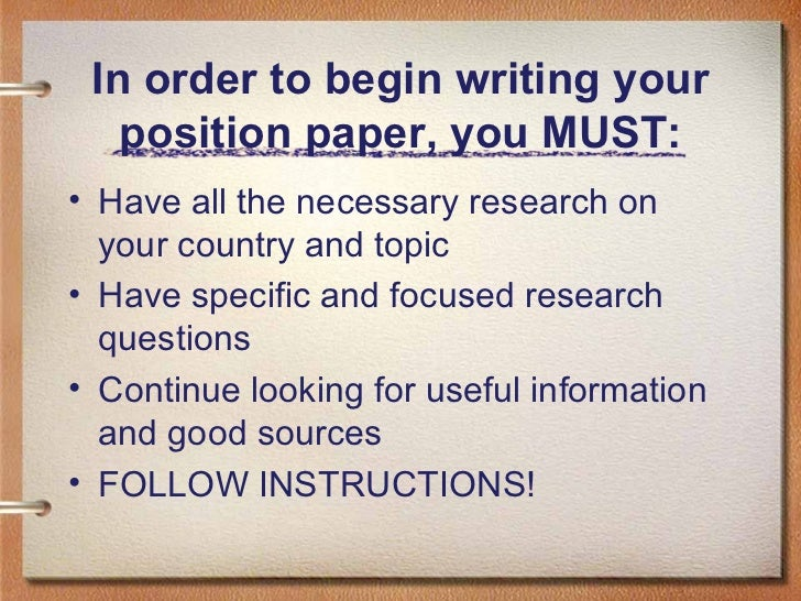 In order to begin writing your position paper, you MUST: <ul><li>Have all the necessary research on your country and topic...