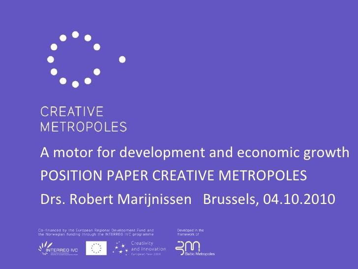 A motor for development and economic growth POSITION PAPER CREATIVE METROPOLES Drs. Robert Marijnissen  Brussels, 04.10.20...