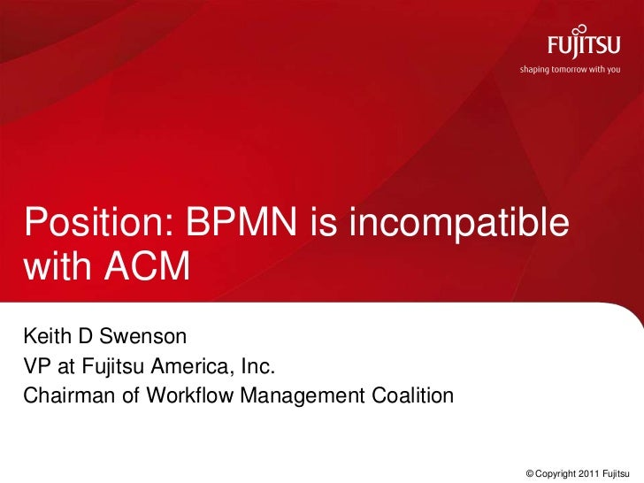Position: BPMN is incompatiblewith ACMKeith D SwensonVP at Fujitsu America, Inc.Chairman of Workflow Management Coalition ...