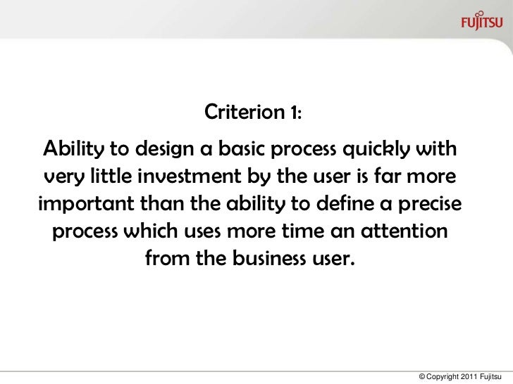 Criterion 1: Ability to design a basic process quickly with very little investment by the user is far moreimportant than t...