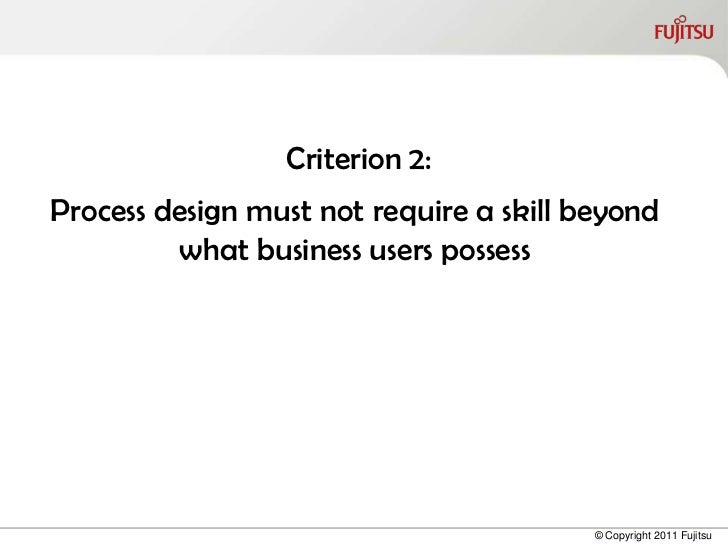 Criterion 2:Process design must not require a skill beyond         what business users possess                            ...