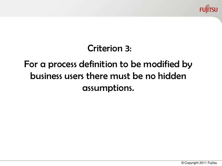 Criterion 3:For a process definition to be modified by business users there must be no hidden               assumptions.  ...