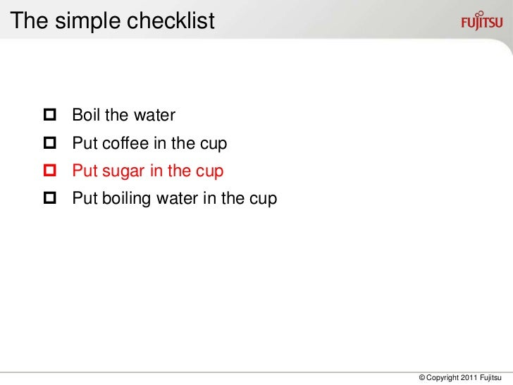 The simple checklist    Boil the water    Put coffee in the cup    Put sugar in the cup    Put boiling water in the cu...