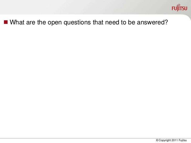  What are the open questions that need to be answered?                                                  © Copyright 2011 ...