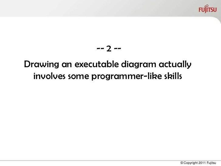 -- 2 --Drawing an executable diagram actually  involves some programmer-like skills                                   © Co...