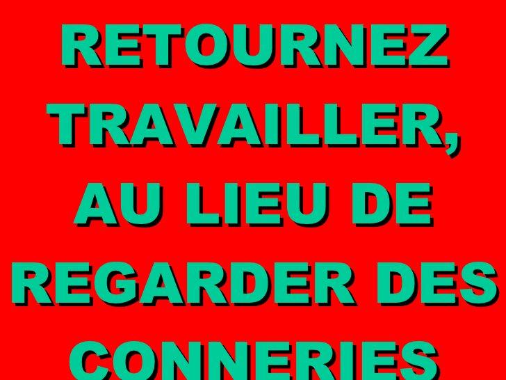 RETOURNEZ TRAVAILLER, AU LIEU DE REGARDER DES CONNERIES