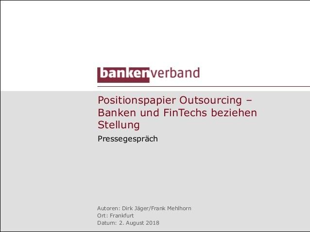 Positionspapier Outsourcing – Banken und FinTechs beziehen Stellung Pressegespräch Autoren: Dirk Jäger/Frank Mehlhorn Ort:...