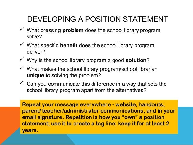 DEVELOPING A POSITION STATEMENT  What pressing problem does the school library program solve?  What specific benefit doe...