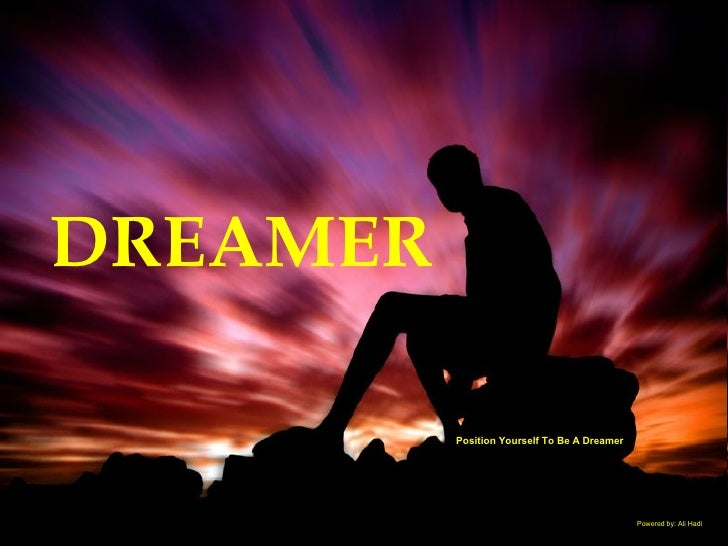 Position Yourself To Be A Dreamer DREAMER Powered by: Ali Hadi