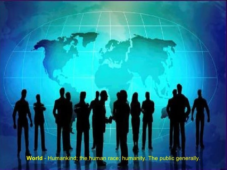 World  - Humankind; the human race; humanity. The public generally.