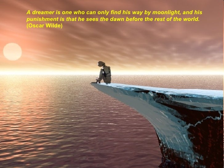 A dreamer is one who can only find his way by moonlight, and his punishment is that he sees the dawn before the rest of th...
