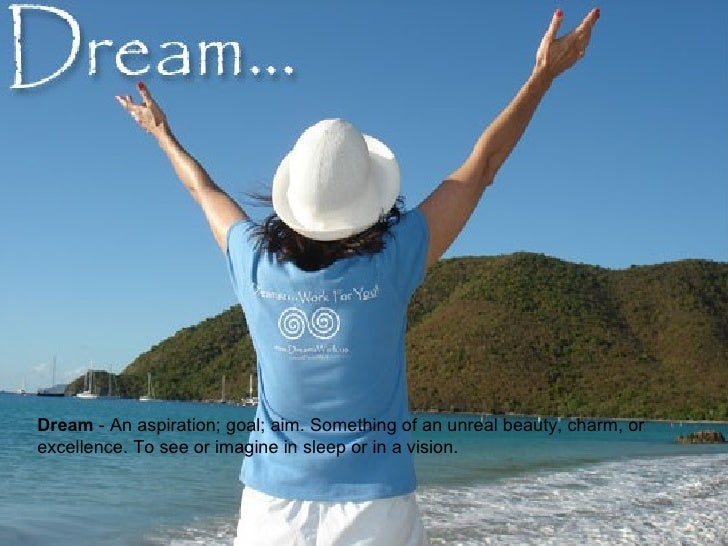 Dream  - An aspiration; goal; aim. Something of an unreal beauty, charm, or excellence. To see or imagine in sleep or in a...