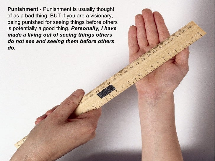 Punishment  - Punishment is usually thought of as a bad thing, BUT if you are a visionary, being punished for seeing thing...