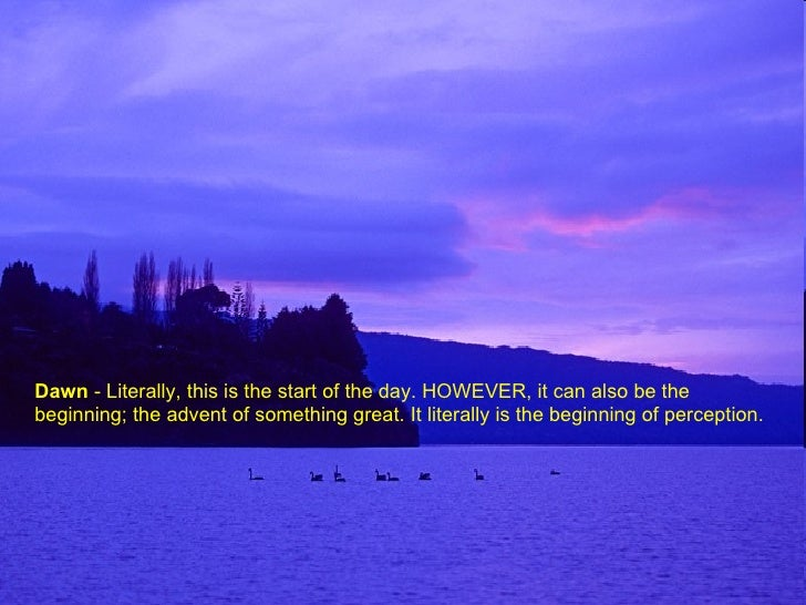 Dawn  - Literally, this is the start of the day. HOWEVER, it can also be the beginning; the advent of something great. It ...