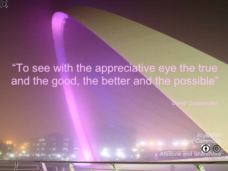 """ To see with the appreciative eye the true and the good, the better and the possible""  David Cooperrider  Jo Jordan Creat..."