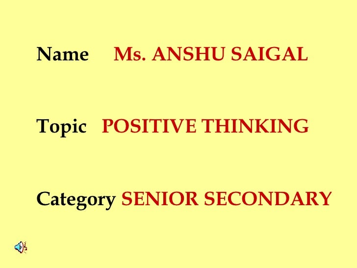 Name  Ms. ANSHU SAIGAL Topic  POSITIVE THINKING  Category  SENIOR SECONDARY