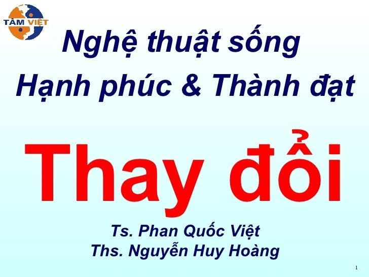 Nghệ thuật sống  Hạnh phúc & Thành đạt Thay đổi Ts. Phan Quốc Việt Ths. Nguyễn Huy Hoàng