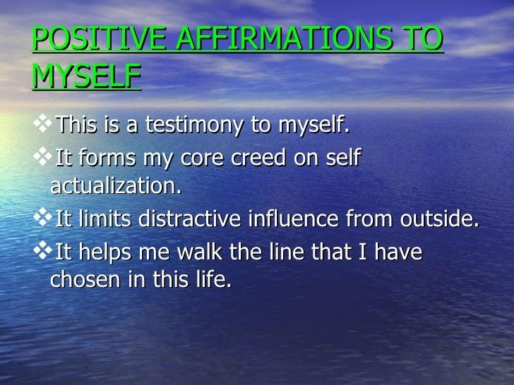 POSITIVE AFFIRMATIONS TO MYSELF <ul><li>This is a testimony to myself. </li></ul><ul><li>It forms my core creed on self ac...