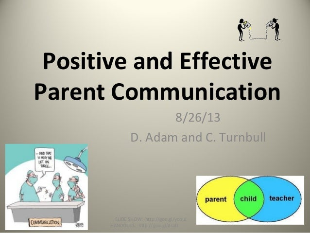 Positive and Effective Parent Communication 8/26/13 D. Adam and C. Turnbull SLIDE SHOW: http://goo.gl/yoouJ HANDOUTS: http...