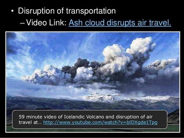 • Disruption of transportation –Video Link: Ash cloud disrupts air travel. 59 minute video of Icelandic Volcano and disrup...