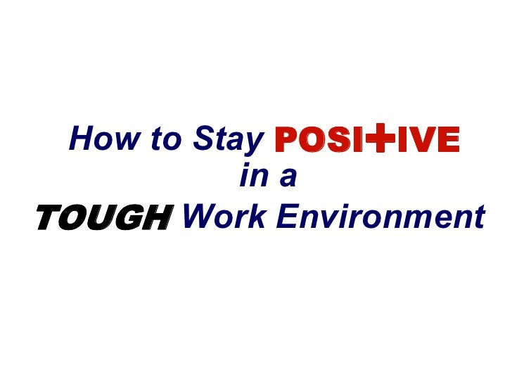 +  How to Stay POSI IVE             in a  TOUGH  Work Environment