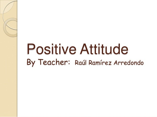 Positive Attitude By Teacher:  Raúl Ramírez Arredondo