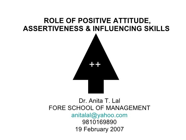 ROLE OF POSITIVE ATTITUDE, ASSERTIVENESS & INFLUENCING SKILLS  Dr. Anita T. Lal FORE SCHOOL OF MANAGEMENT [email_address] ...