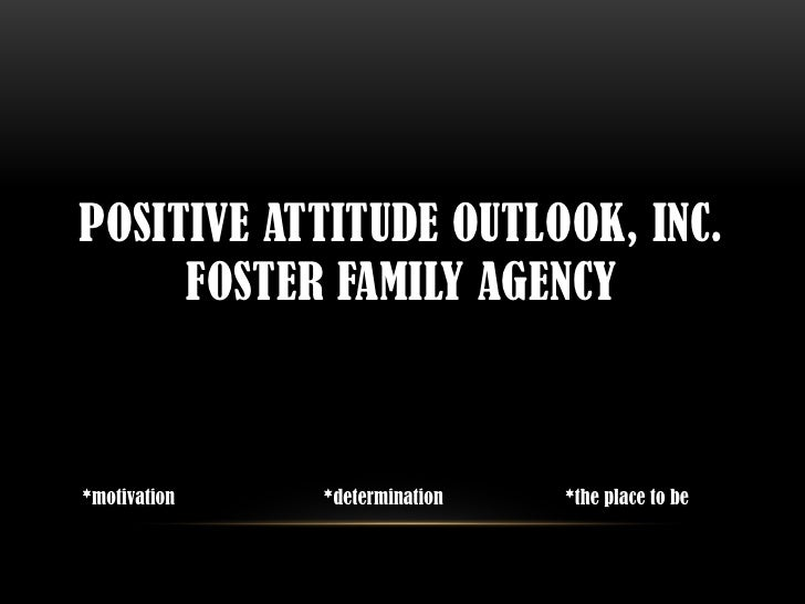 POSITIVE ATTITUDE OUTLOOK, INC.     FOSTER FAMILY AGENCY*motivation   *determination   *the place to be