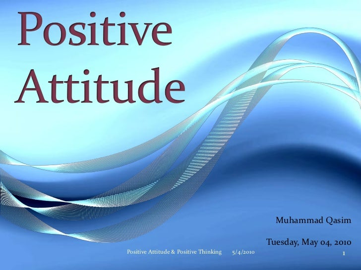 Muhammad Qasim                                                     Tuesday, May 04, 2010 Positive Attitude & Positive Thin...