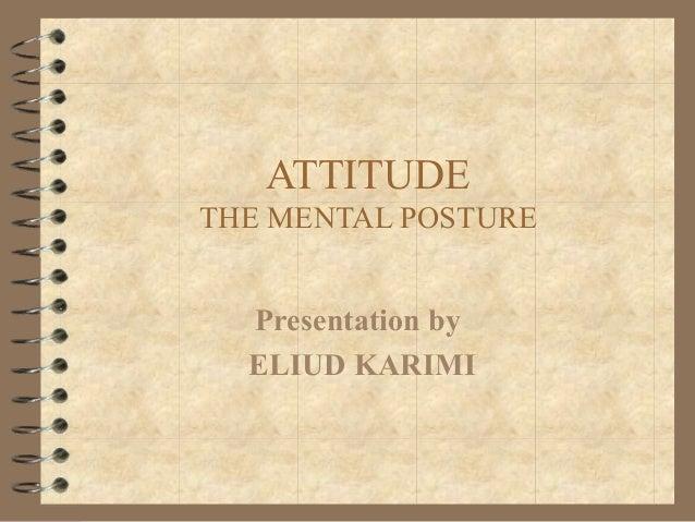ATTITUDE THE MENTAL POSTURE Presentation by ELIUD KARIMI