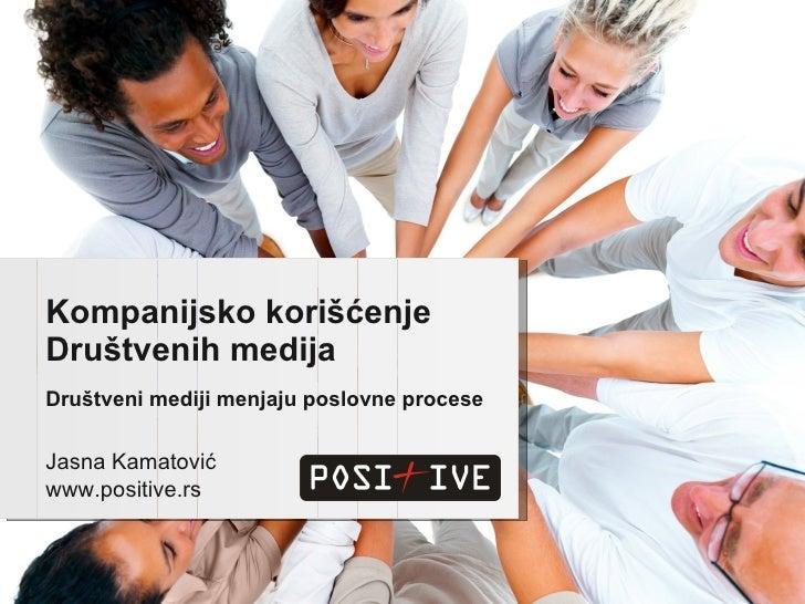 Društveni mediji menjaju poslovne procese Kompanijsko korišćenje Društvenih medija Jasna Kamatović www.positive.rs