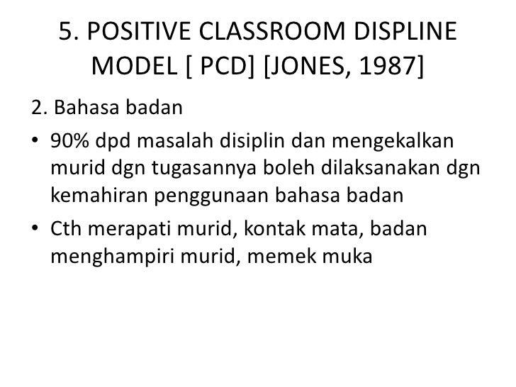 5. POSITIVE CLASSROOM DISPLINE     MODEL [ PCD] [JONES, 1987]2. Bahasa badan• 90% dpd masalah disiplin dan mengekalkan  mu...