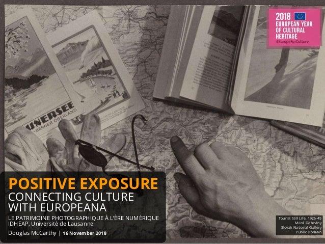 POSITIVE EXPOSURE CONNECTING CULTURE WITH EUROPEANA LE PATRIMOINE PHOTOGRAPHIQUE À L'ÈRE NUMÉRIQUE IDHEAP, Université de L...