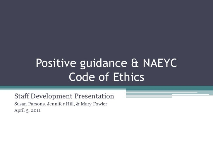 Positive guidance & NAEYC                Code of EthicsStaff Development PresentationSusan Parsons, Jennifer Hill, & Mary ...